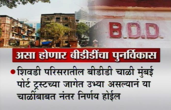 - शिवडी परिसरातील बीडीडी चाळी मुंबई पोर्ट ट्रस्टच्या जागेत उभ्या असल्यानं या चाळींबाबत नंतर निर्णय होईल.