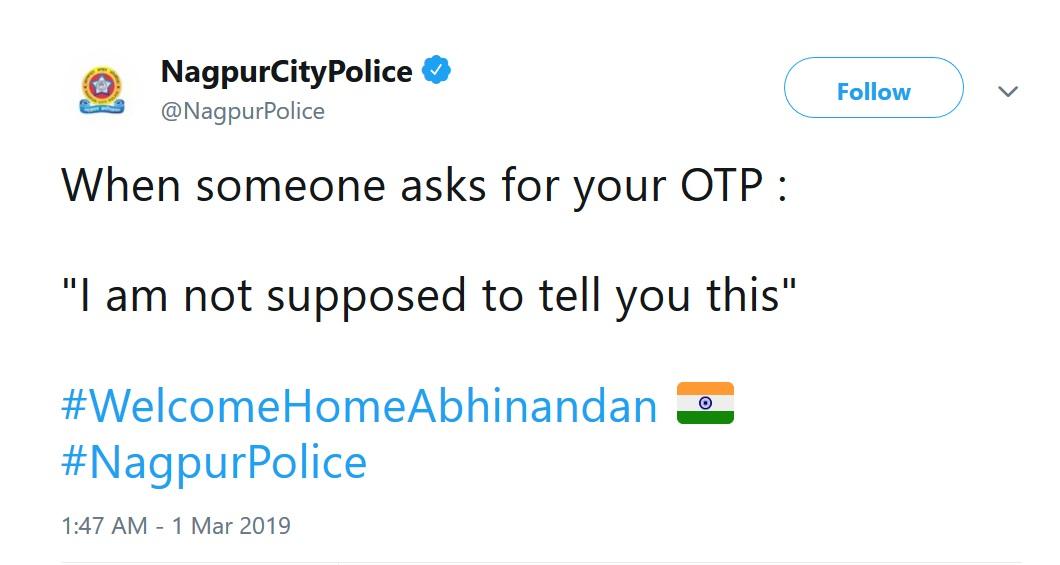 सायबर सुरक्षा आणि ऑनलाईन फसवणूक रोखण्याच्या उद्देशाने नागपूर पोलिसांनी केलेल्या ट्वीटमध्ये म्हटलं आहे की, कोणी ओटीपी बाबत विचारणा केल्यास मी तुम्हाला कोणतीही माहितू देऊ शकत नाही असं उत्तर देण्यास सांगितलं आहे. नागपूर पोलिसांच्या या ट्वीटचे नेटीझन्सनीदेखील कौतुक केलं आहे.