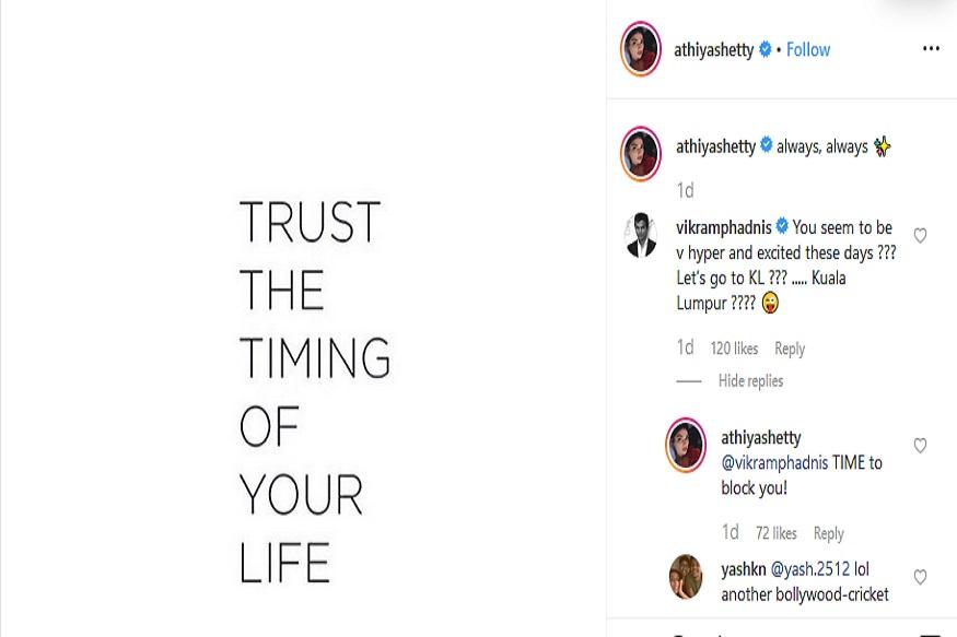 आथियाने इन्स्टाग्रामवर केलेलेल्या पोस्टवर विक्रम फडणीसने तिला केएल राहुलच्या नावानं डिवचलं. त्यानंतर आथियानं आता तुला ब्लॉक करण्याची वेळ आली आहे असं उत्तर दिलं.